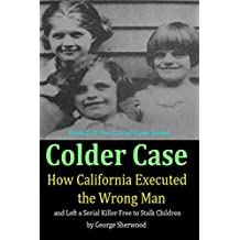 Colder Case: How California Executed the Wrong Man and Left a Serial Killer Free to Stalk Children (The Colder Case Series Book 2)