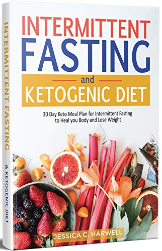 Intermittent Fasting and Ketogenic Diet: 30 Day Keto Meal Plan for Intermittent Fasting to Heal your Body & Lose Weight by Jessica C. Harwell
