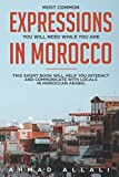 Most Common Expressions You Will Need While You Are In Morocco: This short book will help you interact and communicate with locals in Moroccan Arabic (Moroccan Arabic lessons)