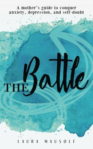 The Battle: A mother's guide to conquer anxiety, depression and self doubt