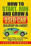 How to Start, Run and Grow a Used Car Dealership on a Budget: Start Part-Time or Full-Time Right from Home