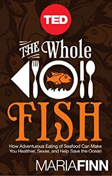 The Whole Fish: How Adventurous Eating of Seafood Can Make You Healthier, Sexier, and Help Save the Ocean by [Finn, Maria]