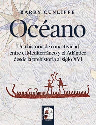 Océano: Una historia de conectividad entre el Mediterráneo y el Atlántico desde la prehistoria hasta el siglo XVI por Barry Cunliffe,García Cardiel, Jorge