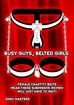 Busy Guys, Belted Girls: Female Chastity Belts Mean These Submissive Women Will Just Have to Wait! by [Masters, Emily]