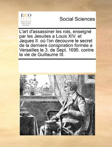 Download L'art d'assassiner les rois, enseigné par les Jesuites a Louis XIV. et Jaques II. où l'on decouvre le secret de la derniere conspiration formée a ... la vie de Guillaume III. (French Edition) pdf epub