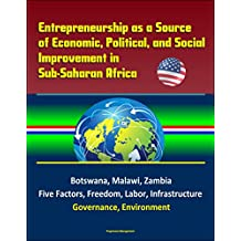 Entrepreneurship as a Source of Economic, Political, and Social Improvement in Sub-Saharan Africa - Botswana, Malawi, Zambia, Five Factors, Freedom, Labor, Infrastructure, Governance, Environment
