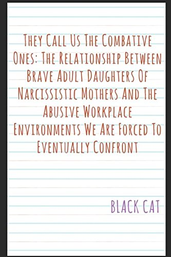 Read Online They Call Us The Combative Ones: The Relationship Between Brave Adult Daughters Of Narcissistic Mothers And The Abusive Workplace Environments We Are Forced To Eventually Confront pdf epub