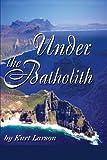 Under the Batholith, Kurt Larson, 0595267815