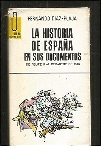 LA HISTORIA DE ESPAÑA EN SUS DOCUMENTOS. DE FELIPE II AL DESASTRE DE 1898: Amazon.es: Diaz-Plaja, F.: Libros