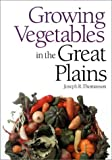 Growing Vegetables in the Great Plains, Joseph R. Thomasson, 0700604308