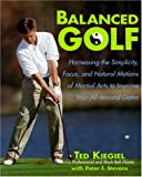 Balanced Golf: Harnessing the Simplicity, Focus, and Natural Motions of Martial Arts to Improve Your All-Around Game