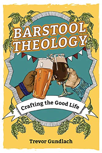 Barstool Theology: Crafting the Good Life by Trevor Gundlach