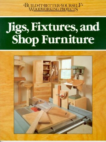 Jigs, Fixtures, and Shop Furniture (BUILD IT BETTER YOURSELF WOODWORKING PROJECTS)