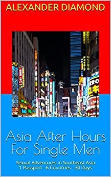 Asia After Hours For Single Men: Sexual Adventures in Southeast Asia 1 Passport - 6 Countries - 30 Days by [Diamond, Alexander]