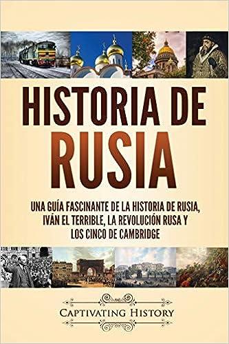 Historia de Rusia: Una guía fascinante de la historia de Rusia, Iván el Terrible, la Revolución rusa y los Cinco de Cambridge