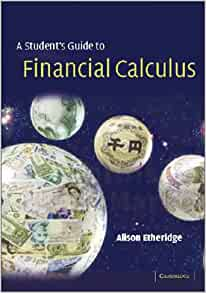a course in financial calculus Math 220: calculus i overview a first course in calculus and analytic geometry basic techniques of differentiation and integration with applications including curve sketching antidifferentation, the riemann integral, fundamental theorem, exponential and circular functions.