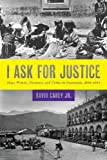 I Ask for Justice: Maya Women, Dictators, and Crime in Guatemala, 1898–1944 (Louann Atkins Temple Women & Culture)