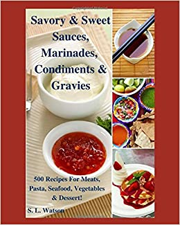 Savory & Sweet Sauces, Marinades, Condiments & Gravies: 500 Recipes for Meats, Pasta, Seafood, Vegetables & Desserts! (Southern Cooking Recipes): S. L. ...