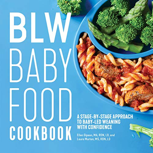 BLW Baby Food Cookbook: A Stage-by-Stage Approach to Baby-Led Weaning with Confidence by Ellen Gipson MA  RDN  LD, Laura Morton MS  RDN  LD