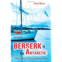 Berserk in the Antarctic - Sailing to the World's Most Untameable Continent: Sailing to the World's Most Uninhabitable Continent