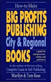 How to Make Big Profits Publishing City & Regional Books: A Guide for Entrepreneurs, Writers, and Publishers
