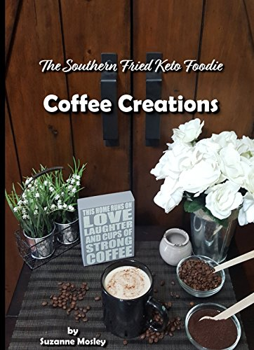 The Southern Fried Keto Foodie: Coffee Creations by Suzanne  Mosley, Phillip  Mosley