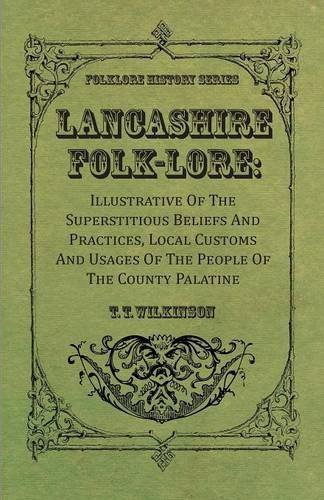 Lancashire Folk-Lore: Illustrative Of The Superstitious Beliefs And Practices, Local Customs And Usages Of The People Of The County Palatine