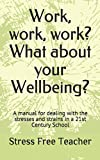 img - for Work, work, work? What about your Wellbeing?: A manual for dealing with the stresses and strains in a 21st Century School book / textbook / text book