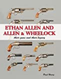 Ethan Allen and Allen and Wheelock : Their Guns and Their Legacy, Henry, Paul, 1931464235