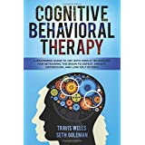 Cognitive Behavioral Therapy: A Beginners Guide to CBT with Simple Techniques for Retraining the Brain to Defeat Anxiety, Depression, and Low-Self ... Anger, Panic, Worry, Phobia)