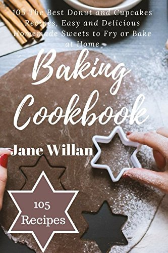 Baking Cookbook: 105 The Best Donut and Cupcakes Recipes, Easy and Delicious Homemade Sweets to Fry or Bake at Home by Jane Willan
