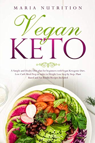 Vegan Keto: A Simple and Healthy Diet plan for beginners with Vegan Ketogenic Diet. Low Carb Meal Prep in order to Weight Loss Step by Step. Plant Based and Fat Bombs Recipes Included.