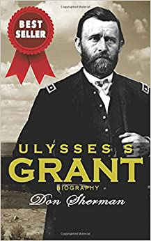 Ulysses S Grant Biography: The Complete Biography of the Commanding General of the Union and 18th President of the United States; Based on the Life and Personal Memoirs of Ulysses Grant