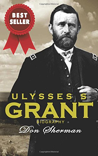 Ulysses S Grant Biography: The Complete Biography of the Commanding General of the Union and 18th President of the United States; Based on the Life and Personal Memoirs of Ulysses (Complete Union)
