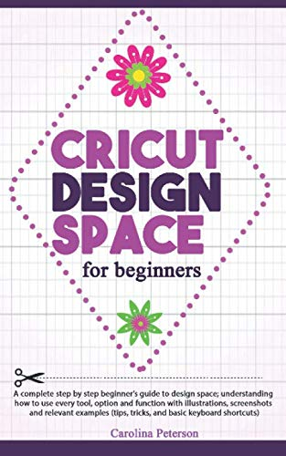 CRICUT DESIGN SPACE FOR BEGINNERS: UPDATED: A step by step guide to design space; how to use every tool and function, with illustrations, and screenshots (tips, tricks, and basic keyboard -