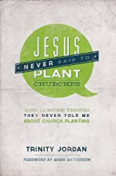 Jesus Never Said to Plant Churches: And 12 More Things They Never Told Me About Church Planting