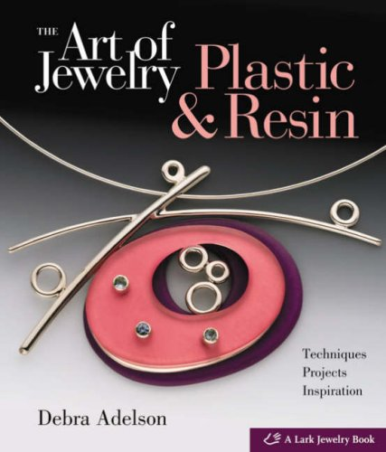The Art of Jewelry: Plastic & Resin: Techniques, Projects, Inspiration