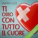 Ti odio con tutto il cuore (Ti odio con tutto il cuore 1) Audiobook by Valeria Luzi Narrated by Elisabetta Gullì