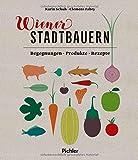 Wiener Stadtbauern: Begegnungen - Produkte - Rezepte