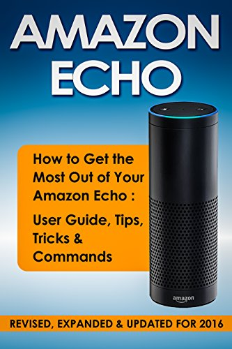 AMAZON ECHO: 2nd Edition! How To Get the Most Out of Your Amazon Echo - User Guide, Tips, Tricks, & Commands (Revised, Expanded & Updated for 2016) (Computer Hardware Peripherals, Consumer Guides)
