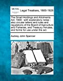 The Small Holdings and Allotments Act, 1908 : with explanatory notes : also circular letters and rules and regulations of the Board of Agriculture and Fisheries, and Treasury minutes, and forms for use under the Act, Aubrey John Spencer, 1240123523