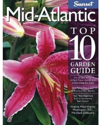 Mid-Atlantic Top 10 Garden Guide: The 10 Best Roses, 10 Best Trees--the 10 Best of Everything You Need - The Plants Most Likely to Thrive in Your ... Virginia, West Virginia, Washington, D.C.,... -