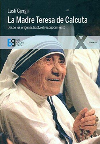 La Madre Teresa de Calcuta : desde los orígenes hasta el reconocimiento (De Calcuta Teresa Madre)