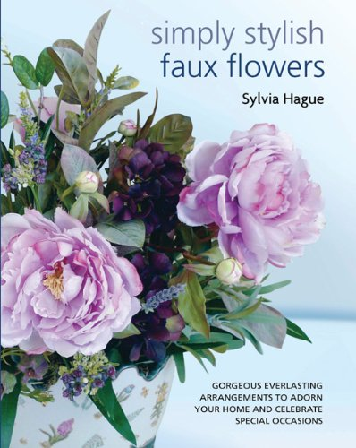 Read Online Simply Stylish Faux Flowers: Gorgeous Everlasting Arrangements to Adorn Your Home and Celebrate Special Occasions pdf epub