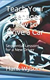 Teach Your Teenager How to Drive a Car: Sequential Lessons for a New Driver (Learn to Drive)