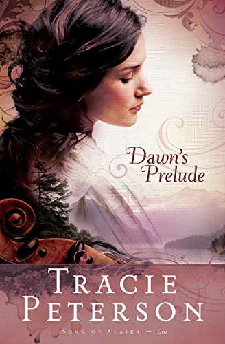 Dawn's Prelude (Song of Alaska Book #1) by [Peterson, Tracie]