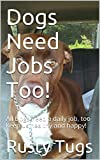 Dogs Need Jobs Too!: All Dogs need a daily job, too keep us healthy and happy!