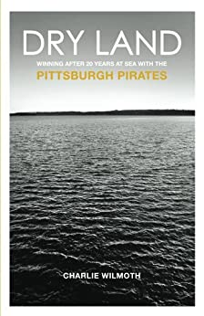 Dry Land: Winning After 20 Years at Sea with the Pittsburgh Pirates by [Wilmoth, Charlie]