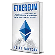Ethereum: The Beginner's Guide to Mining and Investing in Ethereum, including smart contracts and Blockchain Technology (Cryptocurrency, Investing, Trading, Mining Book 1)