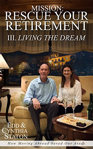 Mission: Rescue Your Retirement: How Moving Abroad Saved Our Assets. Volume III Living the Dream (Retire With A Mission)
